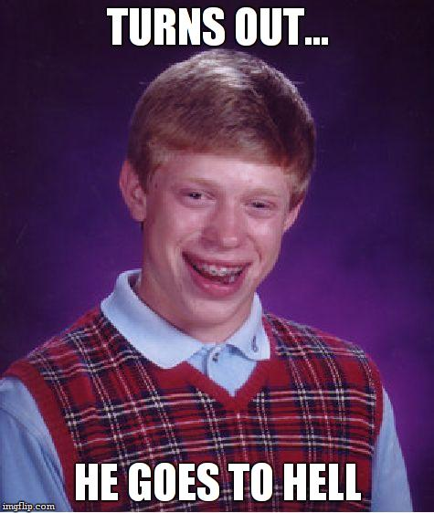 Bad Luck Brian Meme | TURNS OUT... HE GOES TO HELL | image tagged in memes,bad luck brian | made w/ Imgflip meme maker