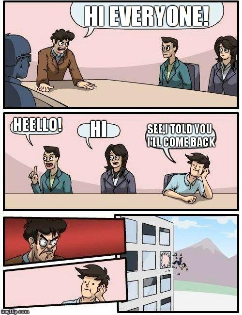 Boardroom Meeting Suggestion Meme | HI EVERYONE! HEELLO! HI SEE,I TOLD YOU I'LL COME BACK | image tagged in memes,boardroom meeting suggestion | made w/ Imgflip meme maker