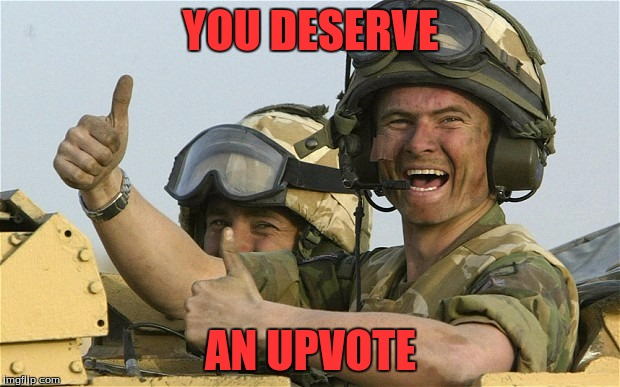 Upvote Solider | YOU DESERVE AN UPVOTE | image tagged in upvote solider | made w/ Imgflip meme maker