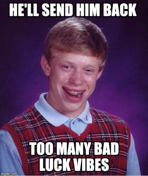 Bad Luck Brian Meme | HE'LL SEND HIM BACK TOO MANY BAD LUCK VIBES | image tagged in memes,bad luck brian | made w/ Imgflip meme maker