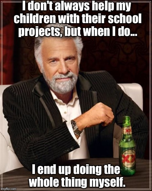 The Most Interesting Man In The World Meme | I don't always help my children with their school projects, but when I do... I end up doing the whole thing myself. | image tagged in memes,the most interesting man in the world | made w/ Imgflip meme maker