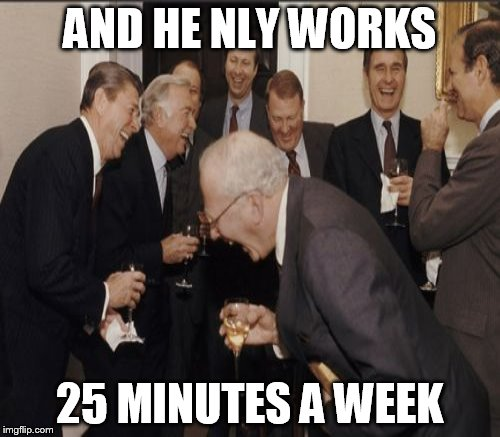 AND HE NLY WORKS 25 MINUTES A WEEK | made w/ Imgflip meme maker