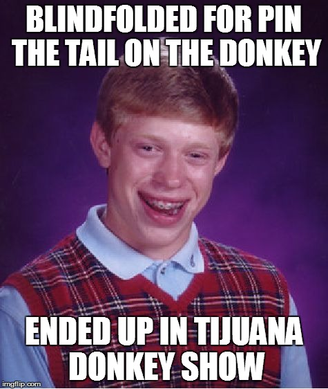 Bad Luck Brian | BLINDFOLDED FOR PIN THE TAIL ON THE DONKEY ENDED UP IN TIJUANA DONKEY SHOW | image tagged in memes,bad luck brian | made w/ Imgflip meme maker