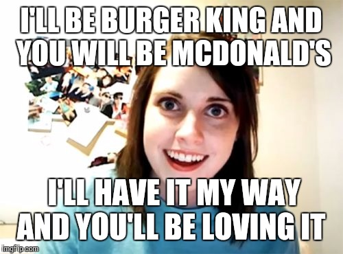 Overly Attached Girlfriend Meme | I'LL BE BURGER KING AND YOU WILL BE MCDONALD'S I'LL HAVE IT MY WAY AND YOU'LL BE LOVING IT | image tagged in memes,overly attached girlfriend | made w/ Imgflip meme maker