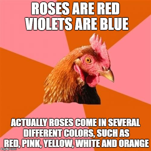 Anti Joke Chicken Meme |  ROSES ARE RED VIOLETS ARE BLUE; ACTUALLY ROSES COME IN SEVERAL DIFFERENT COLORS, SUCH AS RED, PINK, YELLOW, WHITE AND ORANGE | image tagged in memes,anti joke chicken | made w/ Imgflip meme maker