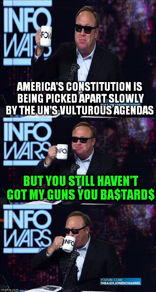 It as the way he said this on his show that got me...plus the They Live shades | AMERICA'S CONSTITUTION IS BEING PICKED APART SLOWLY BY THE UN'S VULTUROUS AGENDAS BUT YOU STILL HAVEN'T GOT MY GUNS YOU BA$TARD$ | image tagged in memes,alex jones,un agendas,us constitution,from my cold dead hands,they live | made w/ Imgflip meme maker