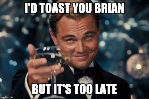Leonardo Dicaprio Cheers Meme | I'D TOAST YOU BRIAN BUT IT'S TOO LATE | image tagged in memes,leonardo dicaprio cheers | made w/ Imgflip meme maker