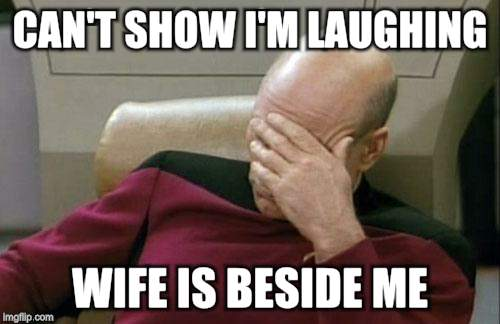 Captain Picard Facepalm Meme | CAN'T SHOW I'M LAUGHING WIFE IS BESIDE ME | image tagged in memes,captain picard facepalm | made w/ Imgflip meme maker