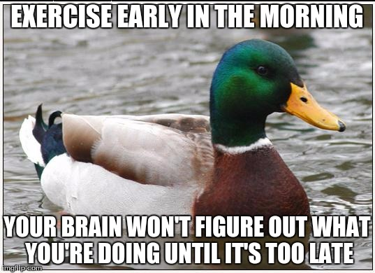 Actual Advice Mallard Meme | EXERCISE EARLY IN THE MORNING YOUR BRAIN WON'T FIGURE OUT WHAT YOU'RE DOING UNTIL IT'S TOO LATE | image tagged in memes,actual advice mallard | made w/ Imgflip meme maker