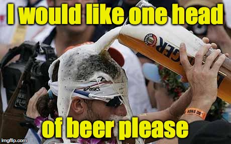 I would like one head of beer please | made w/ Imgflip meme maker