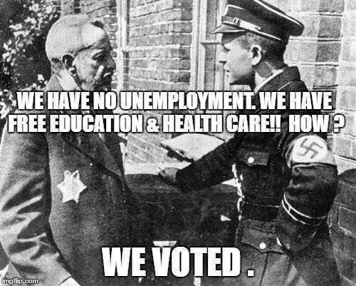 Nazi speaking to Jew | WE HAVE NO UNEMPLOYMENT. WE HAVE  FREE EDUCATION & HEALTH CARE!!  HOW ? WE VOTED . | image tagged in nazi speaking to jew | made w/ Imgflip meme maker