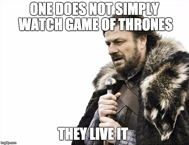 Brace Yourselves X is Coming Meme | ONE DOES NOT SIMPLY WATCH GAME OF THRONES THEY LIVE IT | image tagged in memes,brace yourselves x is coming | made w/ Imgflip meme maker