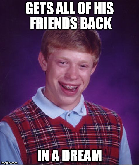 Bad Luck Brian Meme | GETS ALL OF HIS FRIENDS BACK IN A DREAM | image tagged in memes,bad luck brian | made w/ Imgflip meme maker