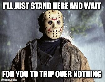 Happy Friday The 13th!  | I'LL JUST STAND HERE AND WAIT FOR YOU TO TRIP OVER NOTHING | image tagged in friday 13th jason | made w/ Imgflip meme maker
