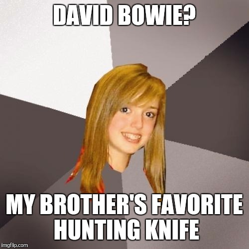 Musically Oblivious 8th Grader | DAVID BOWIE? MY BROTHER'S FAVORITE HUNTING KNIFE | image tagged in memes,musically oblivious 8th grader | made w/ Imgflip meme maker