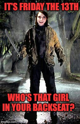 Jason has nothing on this chick!  | WHO'S THAT GIRL IN YOUR BACKSEAT? IT'S FRIDAY THE 13TH | image tagged in overly attached friday 13th | made w/ Imgflip meme maker