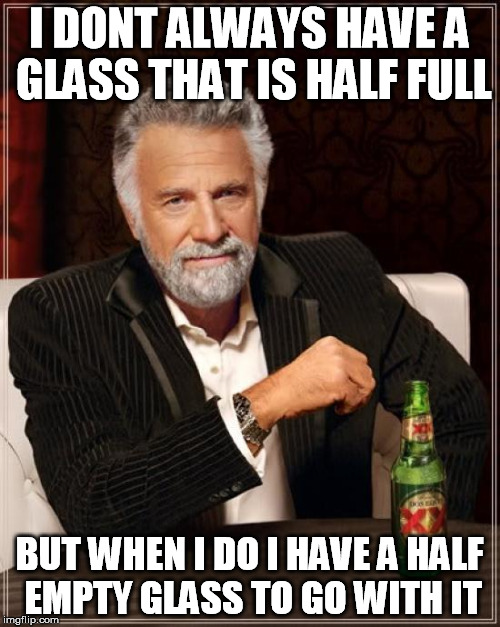 The Most Interesting Man In The World Meme | I DONT ALWAYS HAVE A GLASS THAT IS HALF FULL BUT WHEN I DO I HAVE A HALF EMPTY GLASS TO GO WITH IT | image tagged in memes,the most interesting man in the world | made w/ Imgflip meme maker