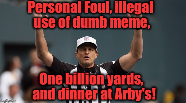 Touchdown Ref | Personal Foul, illegal use of dumb meme, One billion yards,  and dinner at Arby's! | image tagged in touchdown ref | made w/ Imgflip meme maker