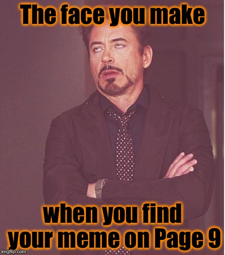 The Page 9 face you make....... | The face you make when you find your meme on Page 9 | image tagged in memes,face you make robert downey jr,funny,funny memes | made w/ Imgflip meme maker