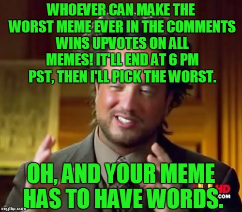 Comment the worst meme you possibly can to win upvotes on all memes!  | WHOEVER CAN MAKE THE WORST MEME EVER IN THE COMMENTS WINS UPVOTES ON ALL MEMES! IT'LL END AT 6 PM PST, THEN I'LL PICK THE WORST. OH, AND YOU | image tagged in memes,ancient aliens,contest,worst,comments,upvotes | made w/ Imgflip meme maker