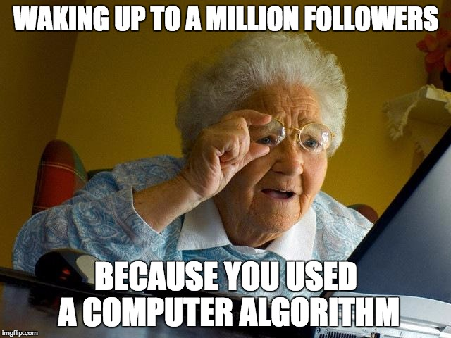 Grandma Finds The Internet Meme | WAKING UP TO A MILLION FOLLOWERS BECAUSE YOU USED A COMPUTER ALGORITHM | image tagged in memes,grandma finds the internet | made w/ Imgflip meme maker