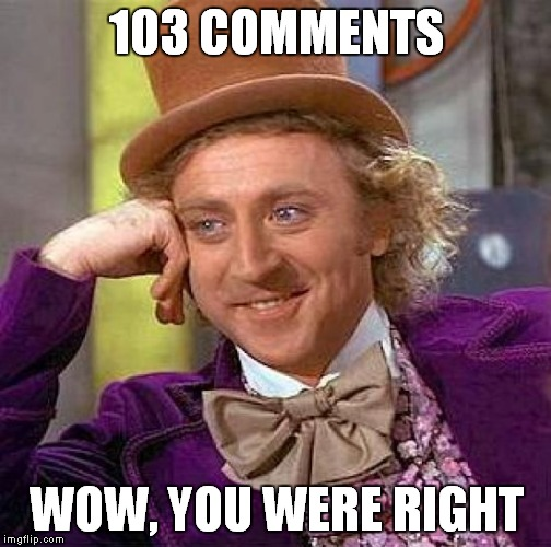 Creepy Condescending Wonka Meme | 103 COMMENTS WOW, YOU WERE RIGHT | image tagged in memes,creepy condescending wonka | made w/ Imgflip meme maker