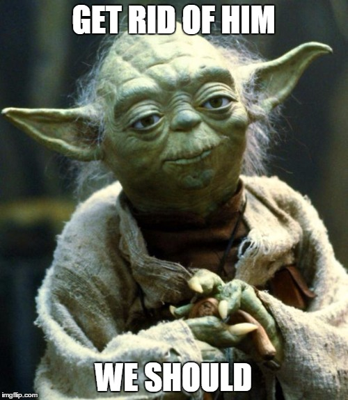 Star Wars Yoda Meme | GET RID OF HIM WE SHOULD | image tagged in memes,star wars yoda | made w/ Imgflip meme maker