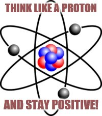 Protons Rule!  | THINK LIKE A PROTON AND STAY POSITIVE! | image tagged in protons,science,science rules,stay happy,dont be sad,im just making random tags | made w/ Imgflip meme maker