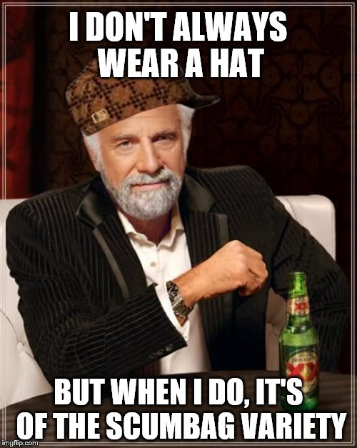 The Most Interesting Man In The World Meme | I DON'T ALWAYS WEAR A HAT BUT WHEN I DO, IT'S OF THE SCUMBAG VARIETY | image tagged in memes,the most interesting man in the world,scumbag | made w/ Imgflip meme maker