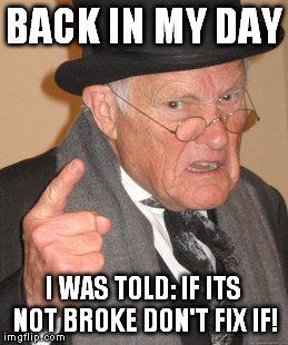 Back In My Day Meme | BACK IN MY DAY I WAS TOLD: IF ITS NOT BROKE DON'T FIX IF! | image tagged in memes,back in my day | made w/ Imgflip meme maker