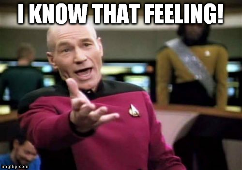 Picard Wtf Meme | I KNOW THAT FEELING! | image tagged in memes,picard wtf | made w/ Imgflip meme maker