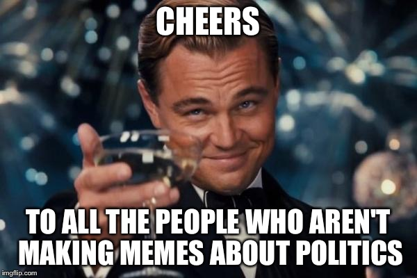 Leonardo Dicaprio Cheers Meme | CHEERS TO ALL THE PEOPLE WHO AREN'T MAKING MEMES ABOUT POLITICS | image tagged in memes,leonardo dicaprio cheers | made w/ Imgflip meme maker