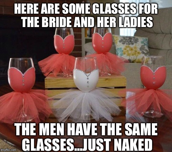 Weddings for women change but for men they never do | HERE ARE SOME GLASSES FOR THE BRIDE AND HER LADIES THE MEN HAVE THE SAME GLASSES...JUST NAKED | image tagged in memes,wedding,bride,groom,lol,wtf | made w/ Imgflip meme maker
