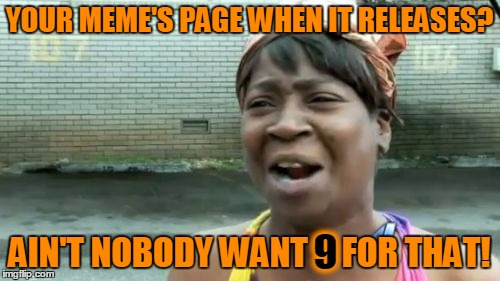 Aint Nobody Got Time For That Meme | YOUR MEME'S PAGE WHEN IT RELEASES? AIN'T NOBODY WANT 9 FOR THAT! 9 | image tagged in memes,aint nobody got time for that | made w/ Imgflip meme maker
