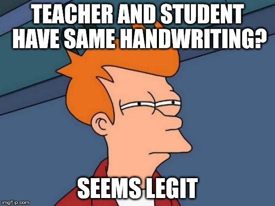 Futurama Fry Meme | TEACHER AND STUDENT HAVE SAME HANDWRITING? SEEMS LEGIT | image tagged in memes,futurama fry | made w/ Imgflip meme maker
