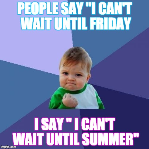 "Success Kid Meme |  PEOPLE SAY ""I CAN'T WAIT UNTIL FRIDAY; I SAY "" I CAN'T WAIT UNTIL SUMMER"" 