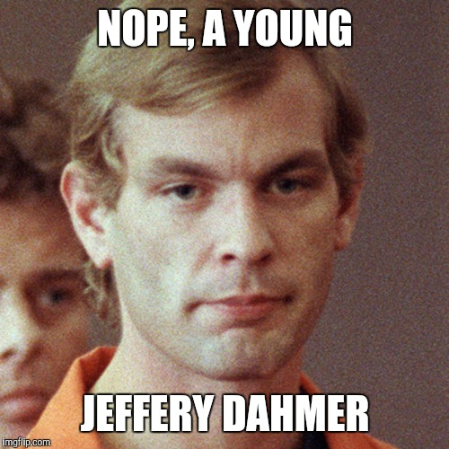 NOPE, A YOUNG JEFFERY DAHMER | made w/ Imgflip meme maker