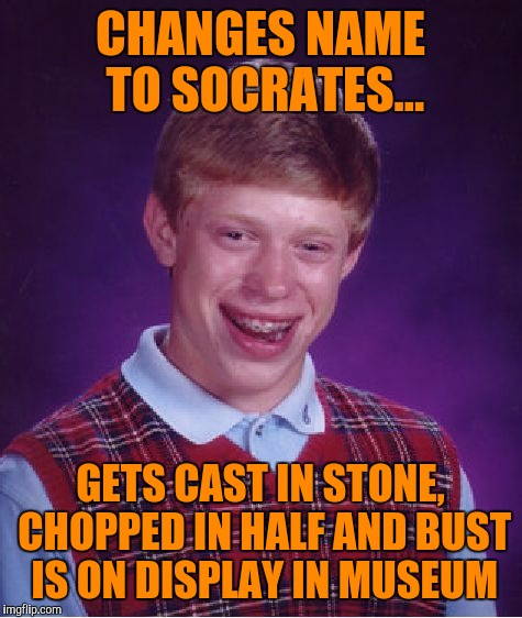 Bad Luck Brian Meme | CHANGES NAME TO SOCRATES... GETS CAST IN STONE, CHOPPED IN HALF AND BUST IS ON DISPLAY IN MUSEUM | image tagged in memes,bad luck brian | made w/ Imgflip meme maker