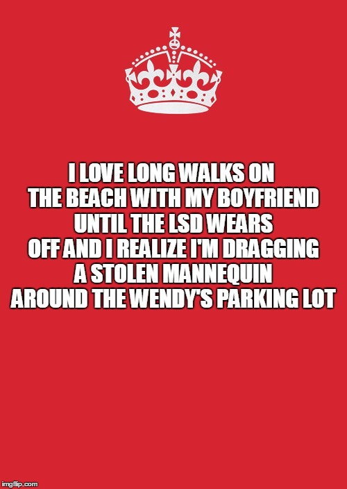 Keep Calm And Carry On Red Meme | I LOVE LONG WALKS ON THE BEACH WITH MY BOYFRIEND UNTIL THE LSD WEARS OFF AND I REALIZE I'M DRAGGING A STOLEN MANNEQUIN AROUND THE WENDY'S PA | image tagged in memes,keep calm and carry on red | made w/ Imgflip meme maker