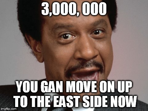 3,000, 000 YOU GAN MOVE ON UP TO THE EAST SIDE NOW | made w/ Imgflip meme maker