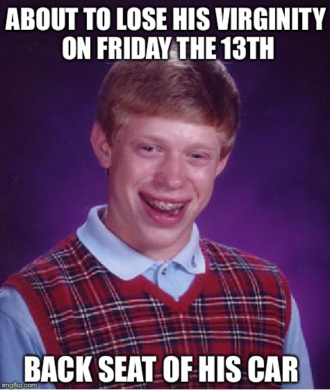 Bad Luck Brian Meme | ABOUT TO LOSE HIS VIRGINITY ON FRIDAY THE 13TH BACK SEAT OF HIS CAR | image tagged in memes,bad luck brian | made w/ Imgflip meme maker