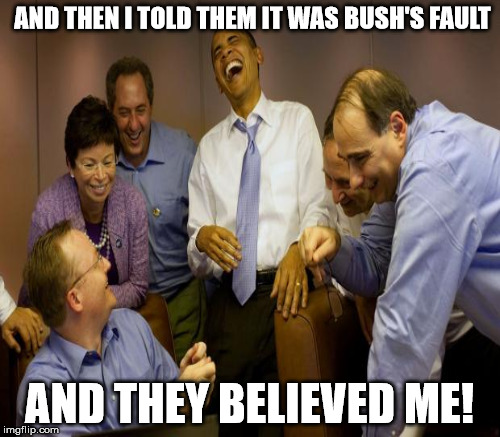 AND THEN I TOLD THEM IT WAS BUSH'S FAULT AND THEY BELIEVED ME! | made w/ Imgflip meme maker
