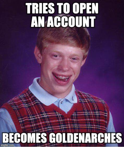 Bad Luck Brian Meme | TRIES TO OPEN AN ACCOUNT BECOMES GOLDENARCHES | image tagged in memes,bad luck brian | made w/ Imgflip meme maker