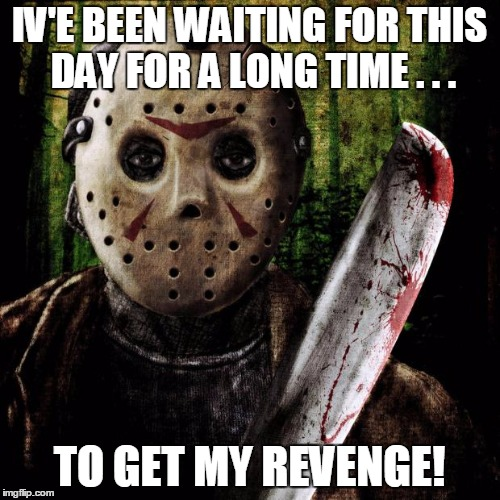 Jason Voorhees | IV'E BEEN WAITING FOR THIS DAY FOR A LONG TIME . . . TO GET MY REVENGE! | image tagged in jason voorhees | made w/ Imgflip meme maker