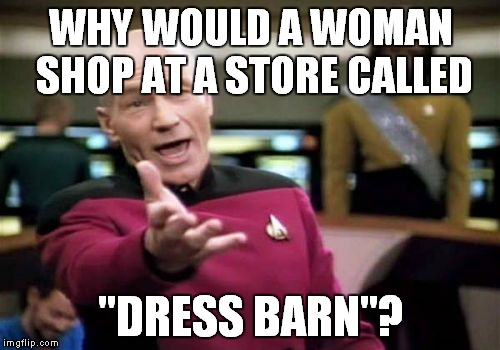 "Picard Wtf Meme | WHY WOULD A WOMAN SHOP AT A STORE CALLED ""DRESS BARN""? 