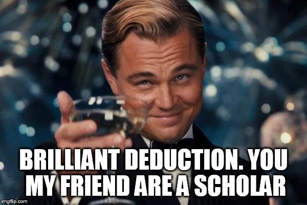 Leonardo Dicaprio Cheers Meme | BRILLIANT DEDUCTION. YOU MY FRIEND ARE A SCHOLAR | image tagged in memes,leonardo dicaprio cheers | made w/ Imgflip meme maker