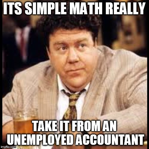 ITS SIMPLE MATH REALLY TAKE IT FROM AN UNEMPLOYED ACCOUNTANT | made w/ Imgflip meme maker