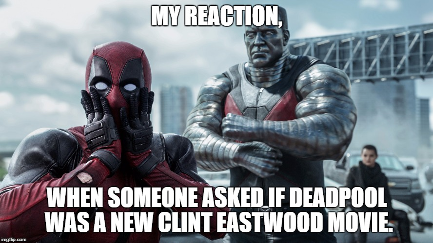 Deadpool/Eastwood | MY REACTION, WHEN SOMEONE ASKED IF DEADPOOL WAS A NEW CLINT EASTWOOD MOVIE. | image tagged in deadpool,clint eastwood,memes | made w/ Imgflip meme maker