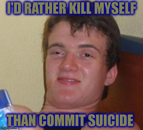 10 Guy Meme | I'D RATHER KILL MYSELF THAN COMMIT SUICIDE | image tagged in memes,10 guy | made w/ Imgflip meme maker