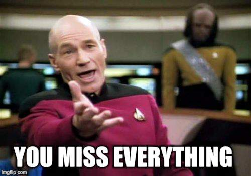 Picard Wtf Meme | YOU MISS EVERYTHING | image tagged in memes,picard wtf | made w/ Imgflip meme maker